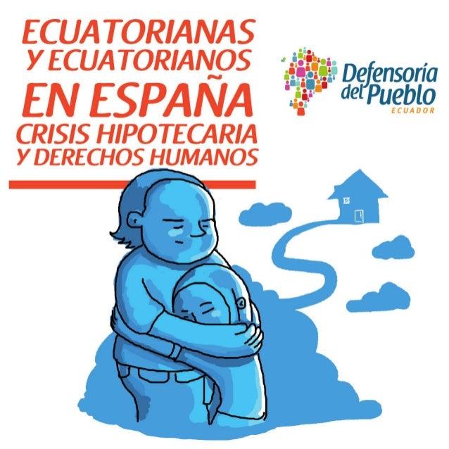 ECUATORIANAS Y ECUATORIANOS EN ESPAÑA CRISIS HIPOTECARIA Y DERECHOS HUMANOS  Defensoría del Pueblo de Ecuador Informe Temá...