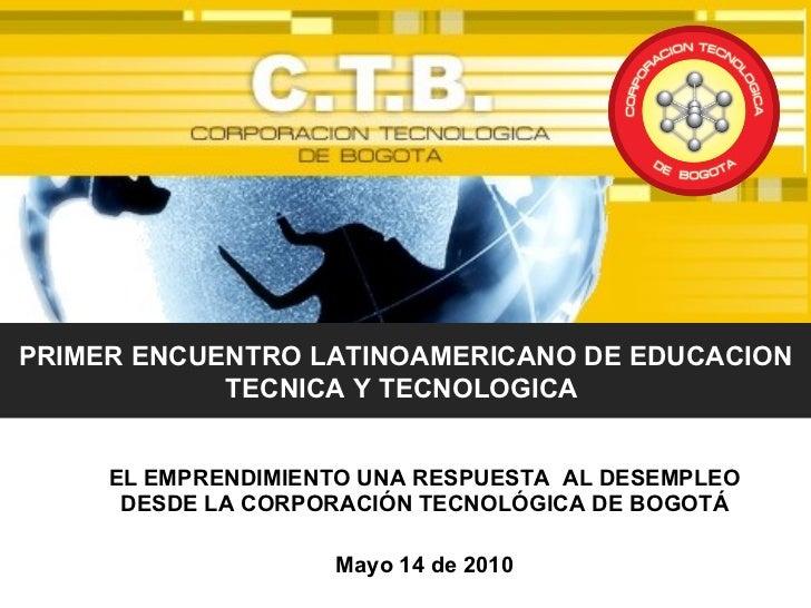 EL EMPRENDIMIENTO UNA RESPUESTA  AL DESEMPLEO DESDE LA CORPORACIÓN TECNOLÓGICA DE BOGOTÁ Mayo 14 de 2010 PRIMER ENCUENTRO ...
