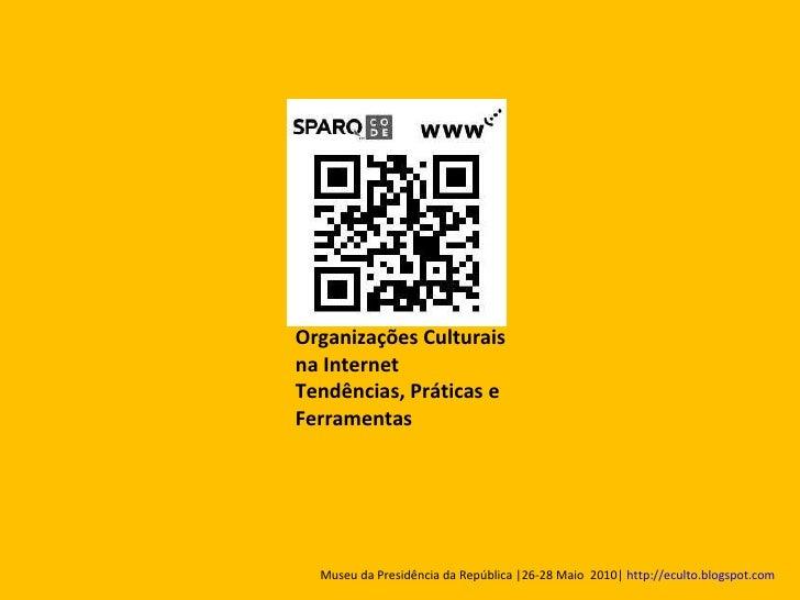 Organizações Culturais na Internet Tendências, Práticas e Ferramentas  Museu da Presidência da República |26-28 Maio  2010...