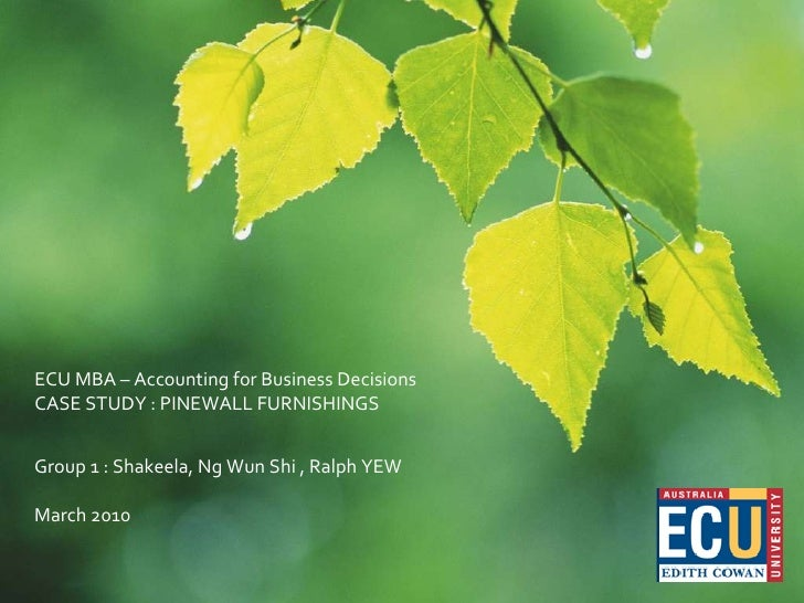 ECU MBA – Accounting for Business Decisions CASE STUDY : PINEWALL FURNISHINGS  Group 1 : Shakeela, Ng Wun Shi , Ralph YEW ...