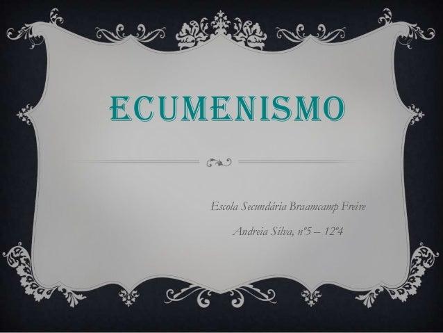ECUMENISMOEscola Secundária Braamcamp FreireAndreia Silva, nº5 – 12º4