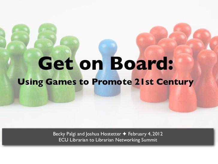 Get on Board:Using Games to Promote 21st Century       Becky Palgi and Joshua Hostetter ✦ February 4, 2012         ECU Lib...
