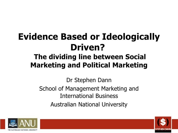 Evidence Based or Ideologically Driven?   The dividing line between Social Marketing and Political Marketing Dr Stephen Da...