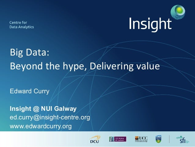 Big	Data:	 Beyond	the	hype,	Delivering	value	 Edward Curry Insight @ NUI Galway ed.curry@insight-centre.org www.edwardcurr...