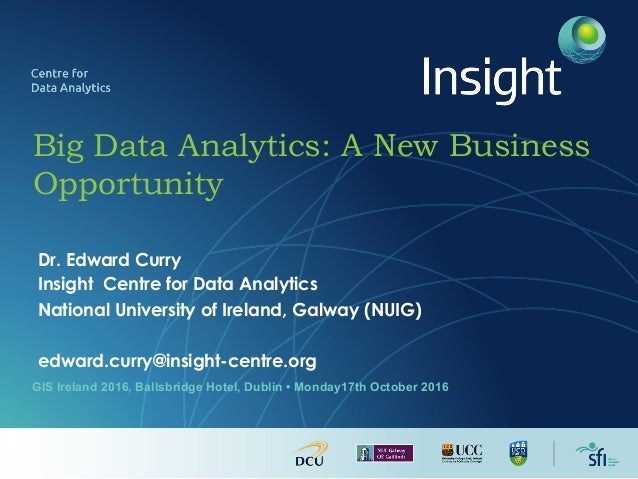 Big Data Analytics: A New Business Opportunity Dr. Edward Curry Insight Centre for Data Analytics National University of I...