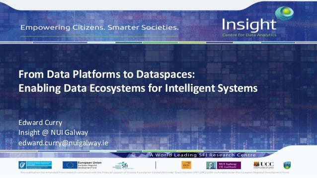 From Data Platforms to Dataspaces: Enabling Data Ecosystems for Intelligent Systems Edward Curry Insight @ NUI Galway edwa...
