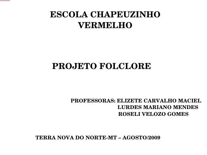 ESCOLA CHAPEUZINHO VERMELHO PROJETO FOLCLORE PROFESSORAS: ELIZETE CARVALHO MACIEL LURDES MARIANO MENDES ROSELI VELOZO GOME...
