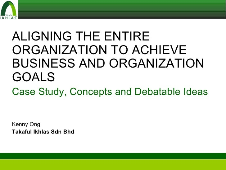 ALIGNING THE ENTIRE ORGANIZATION TO ACHIEVE BUSINESS AND ORGANIZATION GOALS Case Study, Concepts and Debatable Ideas Kenny...