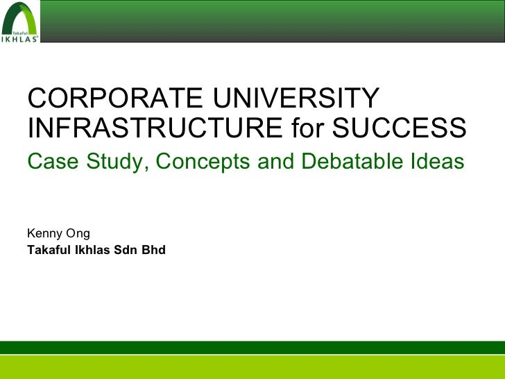 CORPORATE UNIVERSITY INFRASTRUCTURE for SUCCESS Case Study, Concepts and Debatable Ideas Kenny Ong Takaful Ikhlas Sdn Bhd