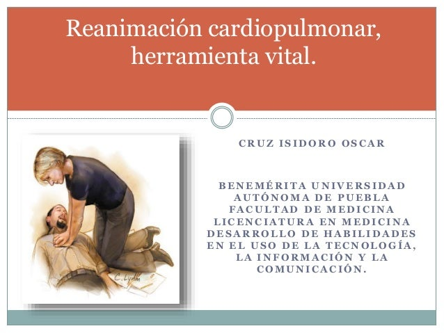 Reanimación cardiopulmonar,  herramienta vital.  CRUZ ISIDORO OSCAR  BENEMÉRITA UNIVERSIDAD  AUTÓNOMA DE PUEBLA  FACULTAD ...