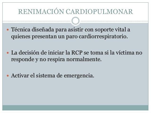 RENIMACIÓN CARDIOPULMONAR   Técnica diseñada para asistir con soporte vital a  quienes presentan un paro cardiorrespirato...