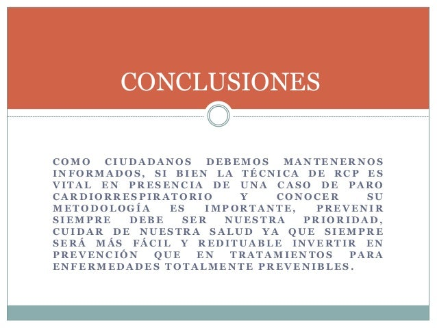 CONCLUSIONES  COMO CIUDADANOS DEBEMOS MANTENERNOS  INFORMADOS, SI BIEN LA TÉCNICA DE RCP ES  VITAL EN PRESENCIA DE UNA CAS...