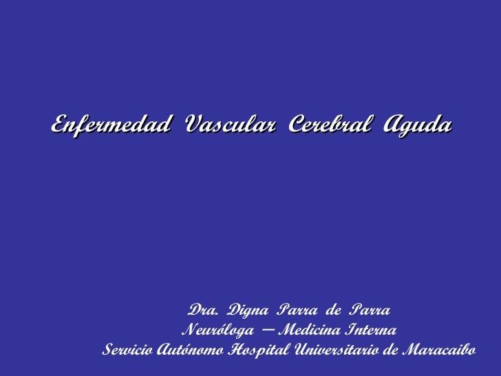 Enfermedad  Vascular  Cerebral  Aguda Dra.  Digna  Parra  de  Parra Neuróloga  ─ Medicina Interna Servicio Autónomo Hospit...