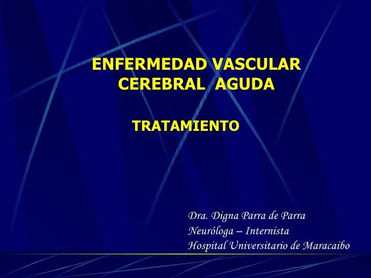ENFERMEDAD VASCULAR CEREBRAL  AGUDA TRATAMIENTO Dra. Digna Parra de Parra Neur ó loga – Internista Hospital Universitario ...