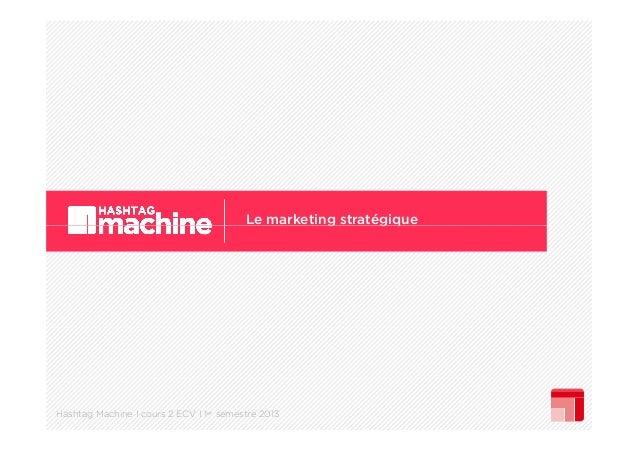 Le marketing stratégique g gq  Hashtag Machine I cours 2 ECV I 1er semestre 2013