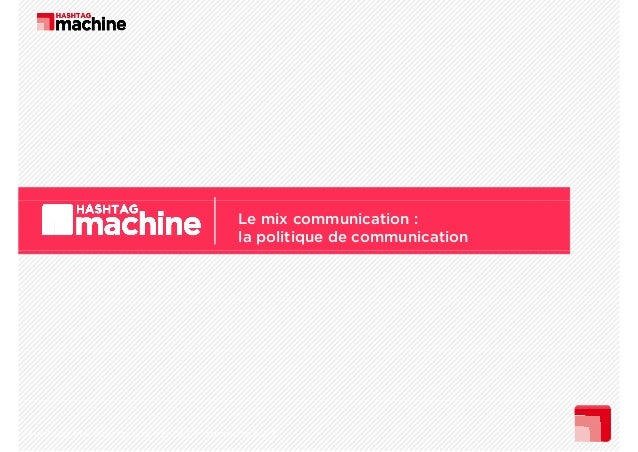 Le mix communication : la politique de communication  Hashtag Machine I cours 4 ECV I 1er semestre 2013