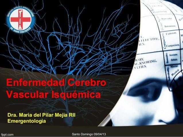 Enfermedad CerebroVascular IsquémicaDra. María del Pilar Mejía RIIEmergentología                            Santo Domingo ...