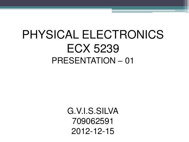 PHYSICAL ELECTRONICS      ECX 5239    PRESENTATION – 01       G.V.I.S.SILVA        709062591        2012-12-15