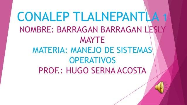 CONALEP TLALNEPANTLA 1 NOMBRE: BARRAGAN BARRAGAN LESLY MAYTE MATERIA: MANEJO DE SISTEMAS OPERATIVOS PROF.: HUGO SERNA ACOS...