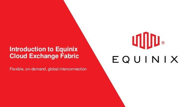 Introduction to Equinix Cloud Exchange Fabric Flexible, on-demand, global interconnection