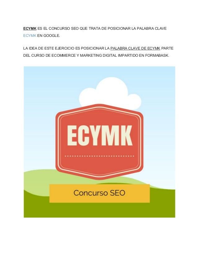 ECYMK ES EL CONCURSO SEO QUE TRATA DE POSICIONAR LA PALABRA CLAVE  ECYMK EN GOOGLE.  LA IDEA DE ESTE EJERCICIO ES POSICION...