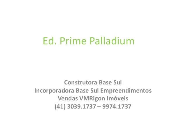 Ed. Prime Palladium Construtora Base Sul Incorporadora Base Sul Empreendimentos Vendas VMRigon Imóveis (41) 3039.1737 – 99...