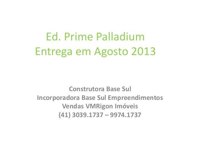 Ed. Prime Palladium Entrega em Agosto 2013 Construtora Base Sul Incorporadora Base Sul Empreendimentos Vendas VMRigon Imóv...