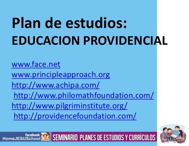 Plan de estudios: EDUCACION PROVIDENCIAL www.face.net www.principleapproach.org http://www.achipa.com/ http://www.philomat...