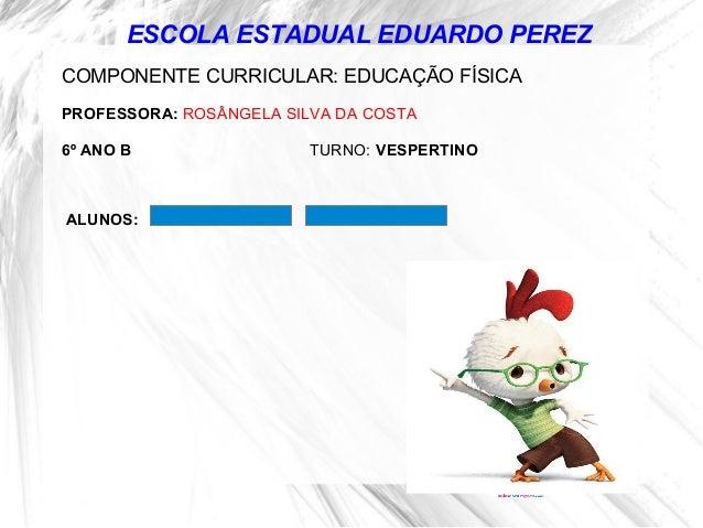 ESCOLA ESTADUAL EDUARDO PEREZ COMPONENTE CURRICULAR: EDUCAÇÃO FÍSICA PROFESSORA: ROSÂNGELA SILVA DA COSTA 6º ANO B TURNO: ...