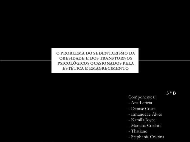 O PROBLEMA DO SEDENTARISMO DA  OBESIDADE E DOS TRANSTORNOS  PSICOLÓGICOS OCASIONADOS PELA  ESTÉTICA E EMAGRECIMENTO  Compo...