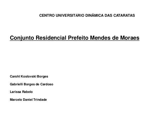 CENTRO UNIVERSITÁRIO DINÂMICA DAS CATARATAS  Conjunto Residencial Prefeito Mendes de Moraes  Carohl Koslovski Borges  Gabr...