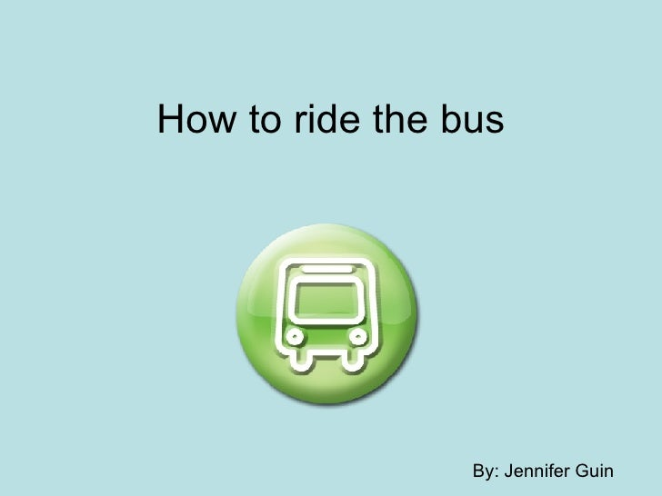 How to ride the bus By: Jennifer Guin