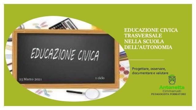 EDUCAZIONE CIVICA TRASVERSALE NELLA SCUOLA DELL'AUTONOMIA 25 Marzo 2021 1 ciclo Progettare, osservare, documentare e valut...
