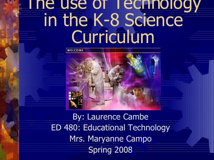 The use of Technology in the K-8 Science Curriculum By: Laurence Cambe ED 480: Educational Technology Mrs. Maryanne Campo ...