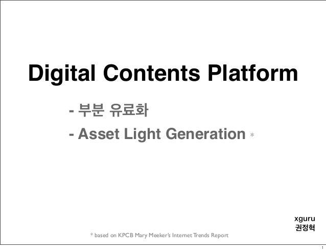 Digital Contents Platform * based on KPCB Mary Meeker's Internet Trends Report xguru 권정혁 - 부분 유료화 - Asset Light Generation...