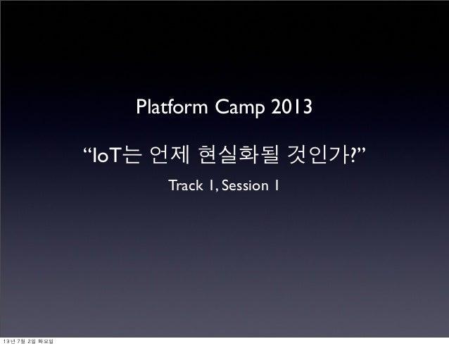 "Platform Camp 2013 ""IoT는 언제 현실화될 것인가?"" Track 1, Session 1 13년 7월 2일 화요일"