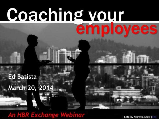 Coaching your Photo by Ashraful Kadir [link] employees Ed Batista March 20, 2014 An HBR Exchange Webinar