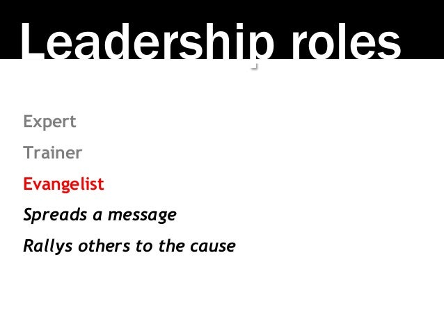 Leadership roles Expert Trainer Evangelist Spreads a message Rallys others to the cause