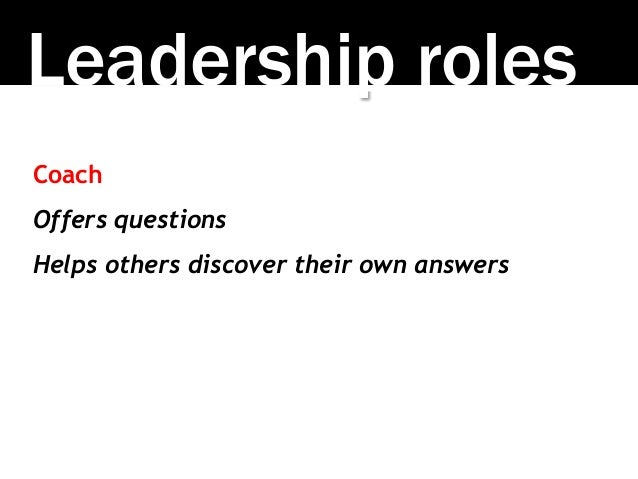 Leadership roles Coach Offers questions Helps others discover their own answers