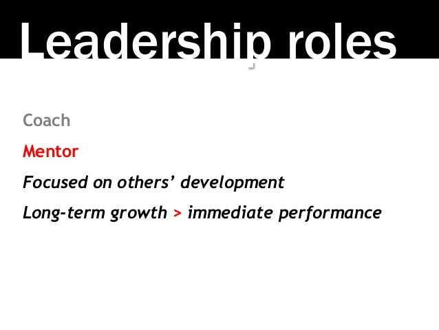 Leadership roles Coach Mentor Focused on others' development Long-term growth > immediate performance