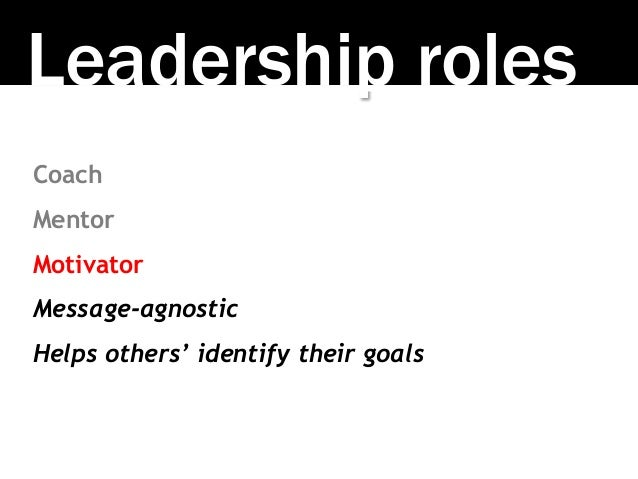 Leadership roles Coach Mentor Motivator Message-agnostic Helps others' identify their goals