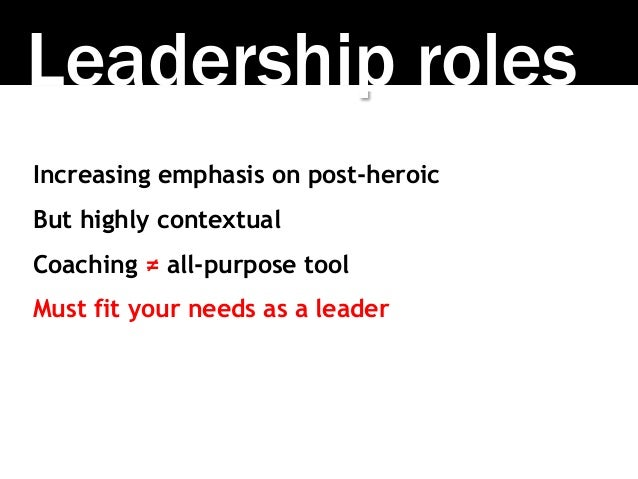 Leadership roles Increasing emphasis on post-heroic But highly contextual Coaching ≠ all-purpose tool Must fit your needs ...