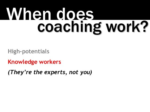 When does coaching work? High-potentials Knowledge workers (They're the experts, not you)