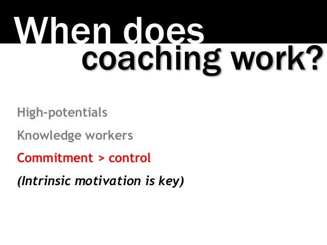 When does coaching work? High-potentials Knowledge workers Commitment > control (Intrinsic motivation is key)