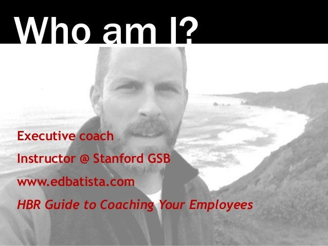 Photo:SethAnderson Who am I? Executive coach Instructor @ Stanford GSB www.edbatista.com HBR Guide to Coaching Your Employ...