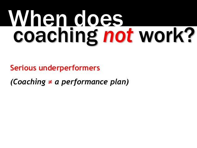 When does coaching not work? Serious underperformers (Coaching ≠ a performance plan)