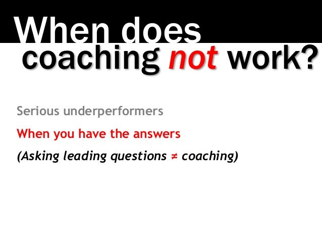 When does coaching not work? Serious underperformers When you have the answers (Asking leading questions ≠ coaching)