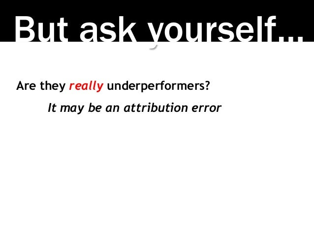 But ask yourself… Are they really underperformers? It may be an attribution error