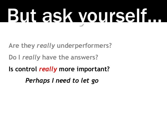 But ask yourself… Are they really underperformers? Do I really have the answers? Is control really more important? Perhaps...