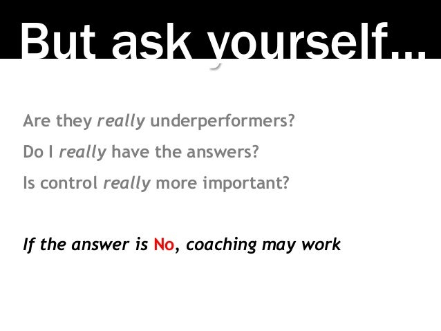 But ask yourself… Are they really underperformers? Do I really have the answers? Is control really more important? If the ...